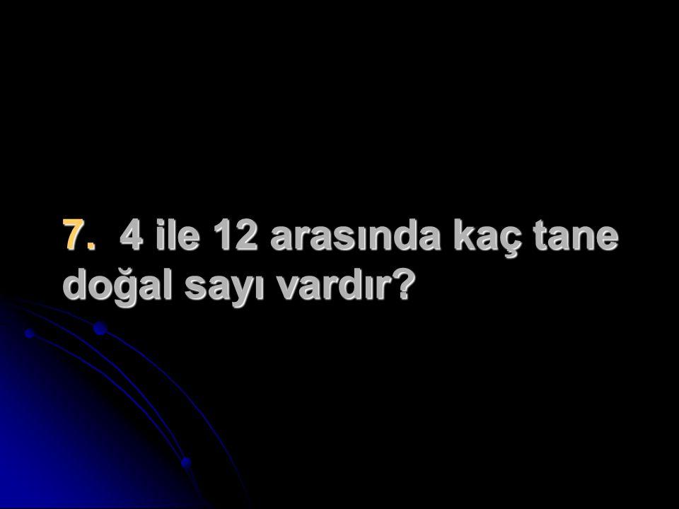 7. 4 ile 12 arasında kaç tane doğal sayı vardır?