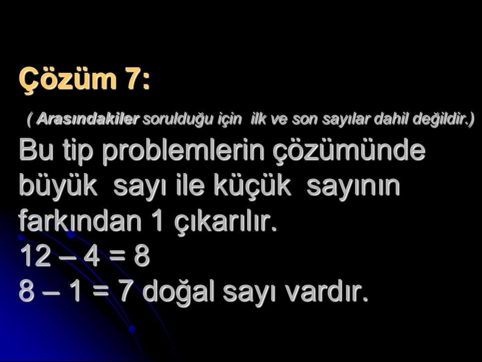 Çözüm 7: ( Arasındakiler sorulduğu için ilk ve son sayılar dahil değildir.) Bu tip problemlerin çözümünde büyük sayı ile küçük sayının farkından 1 çık