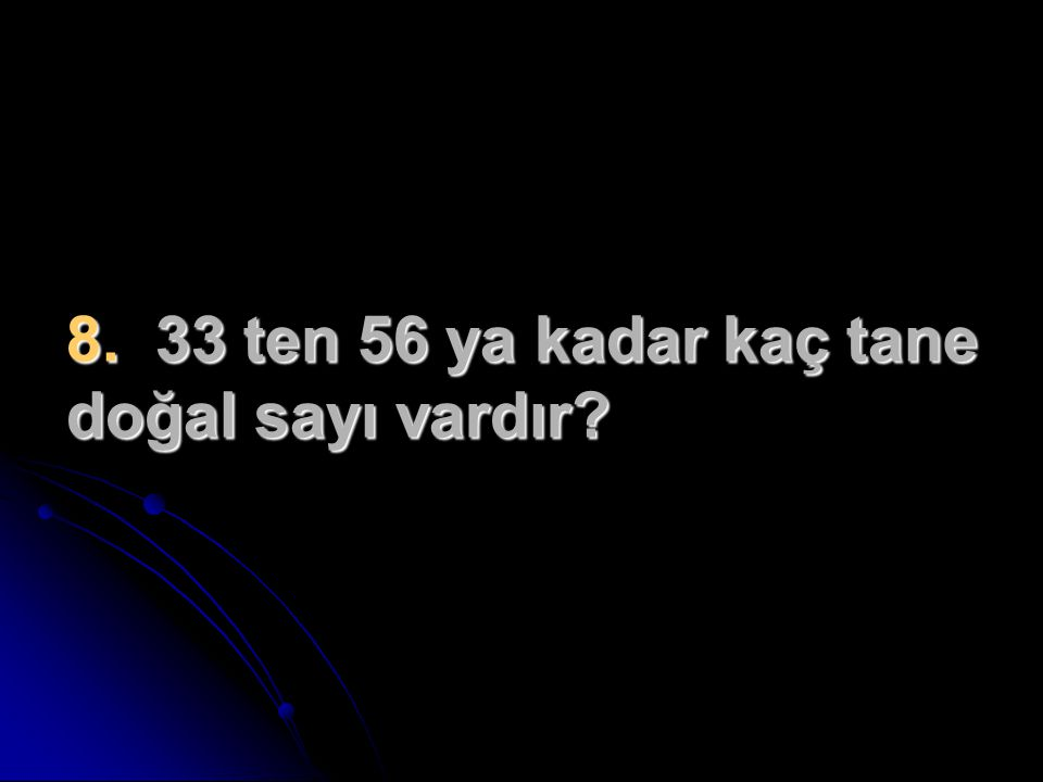 8. 33 ten 56 ya kadar kaç tane doğal sayı vardır?