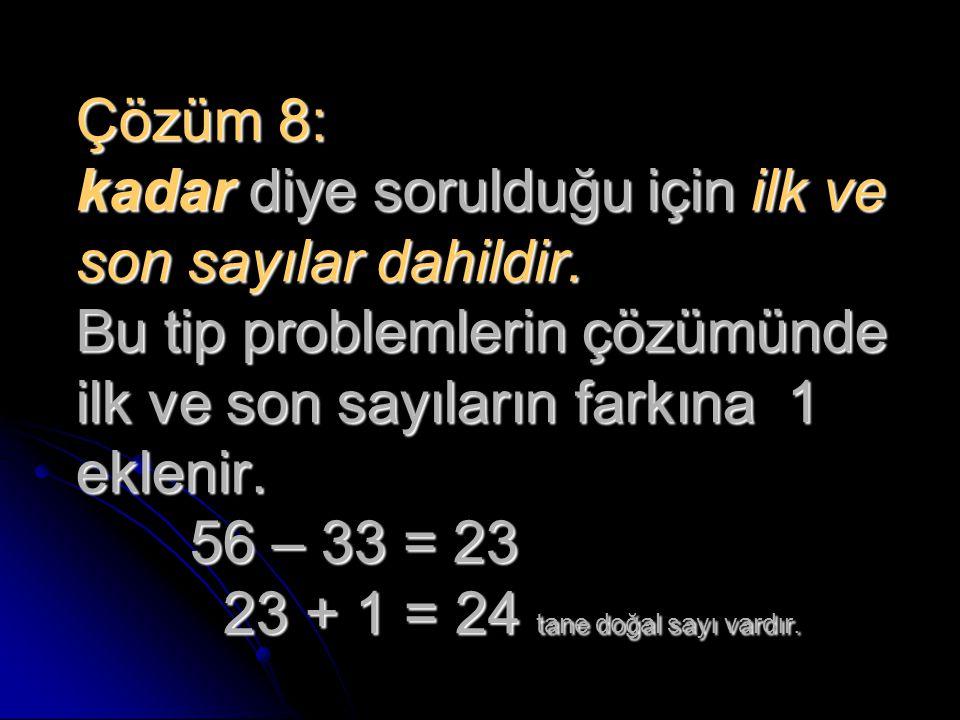 Çözüm 8: kadar diye sorulduğu için ilk ve son sayılar dahildir. Bu tip problemlerin çözümünde ilk ve son sayıların farkına 1 eklenir. 56 – 33 = 23 23