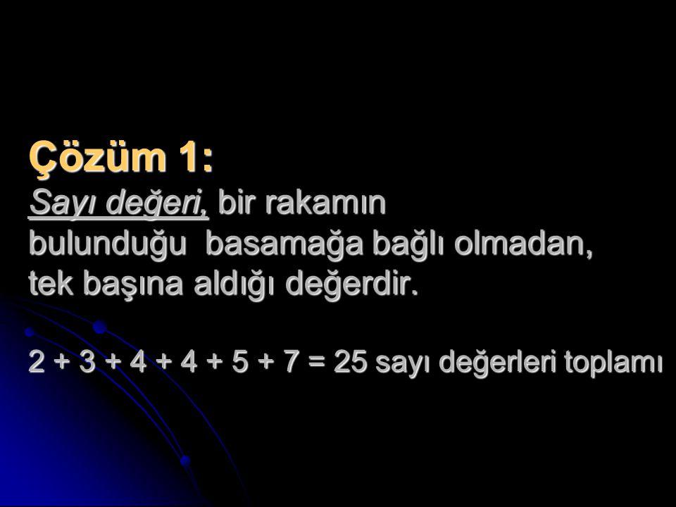 Çözüm 1: Sayı değeri, bir rakamın bulunduğu basamağa bağlı olmadan, tek başına aldığı değerdir. 2 + 3 + 4 + 4 + 5 + 7 = 25 sayı değerleri toplamı