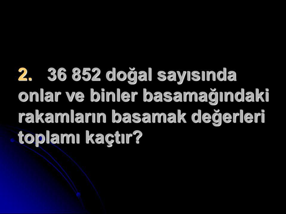 2. 36 852 doğal sayısında onlar ve binler basamağındaki rakamların basamak değerleri toplamı kaçtır?