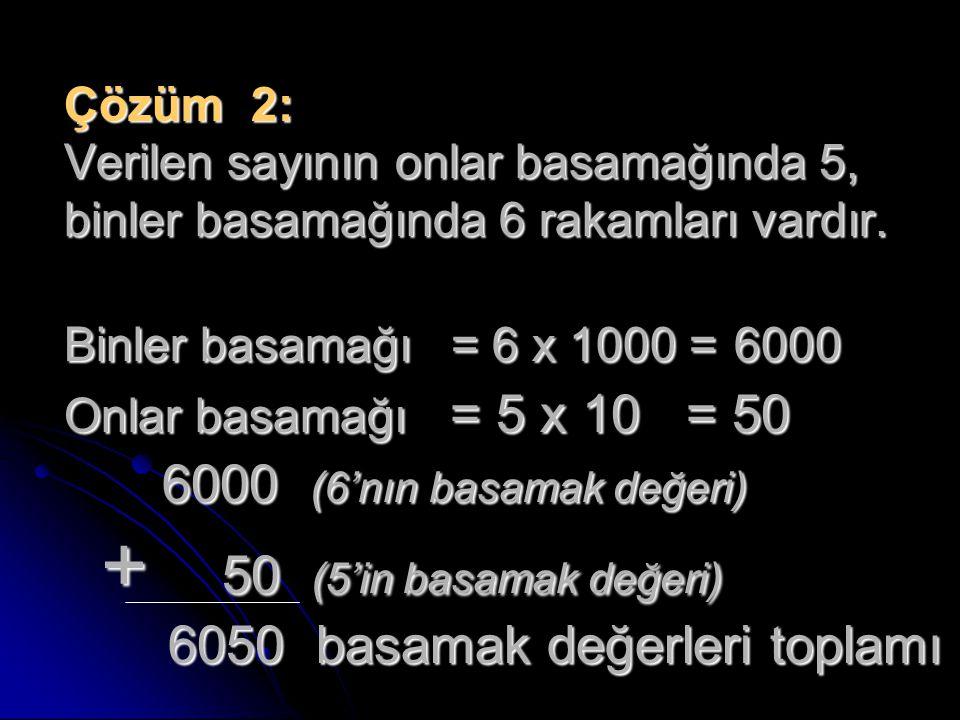 Çözüm 2: Verilen sayının onlar basamağında 5, binler basamağında 6 rakamları vardır. Binler basamağı = 6 x 1000 = 6000 Onlar basamağı = 5 x 10 = 50 60