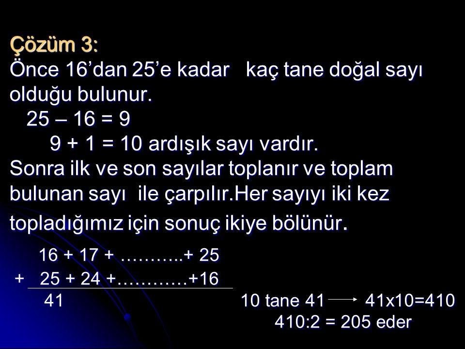 Çözüm 3: Önce 16'dan 25'e kadar kaç tane doğal sayı olduğu bulunur. 25 – 16 = 9 9 + 1 = 10 ardışık sayı vardır. Sonra ilk ve son sayılar toplanır ve t