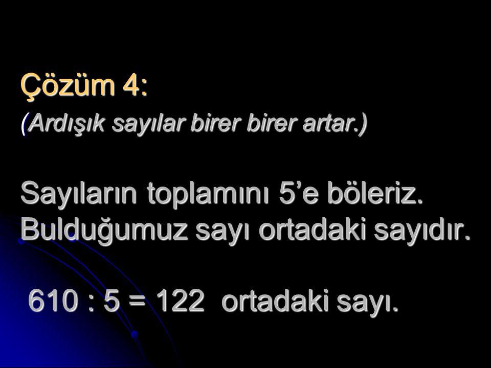 Çözüm 4: (Ardışık sayılar birer birer artar.) Sayıların toplamını 5'e böleriz. Bulduğumuz sayı ortadaki sayıdır. 610 : 5 = 122 ortadaki sayı.