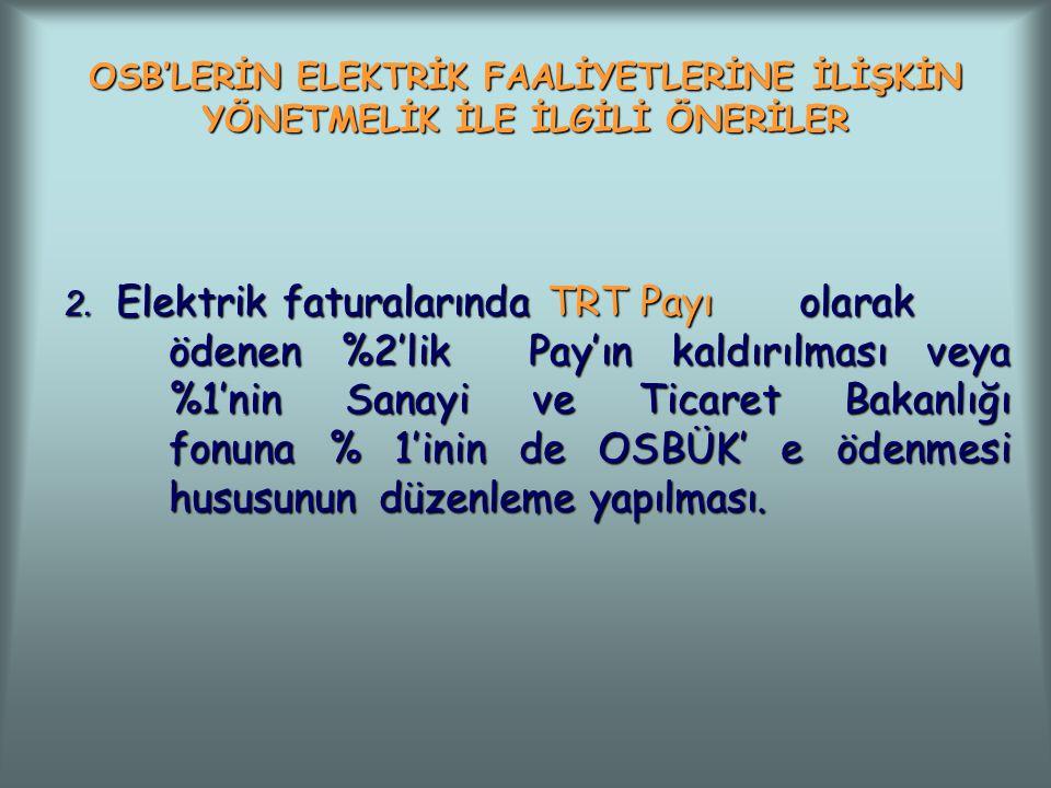 OSB'LERİN ELEKTRİK FAALİYETLERİNE İLİŞKİN YÖNETMELİK İLE İLGİLİ ÖNERİLER 2. Elektrik faturalarında TRT Payı olarak ödenen %2'lik Pay'ın kaldırılması v