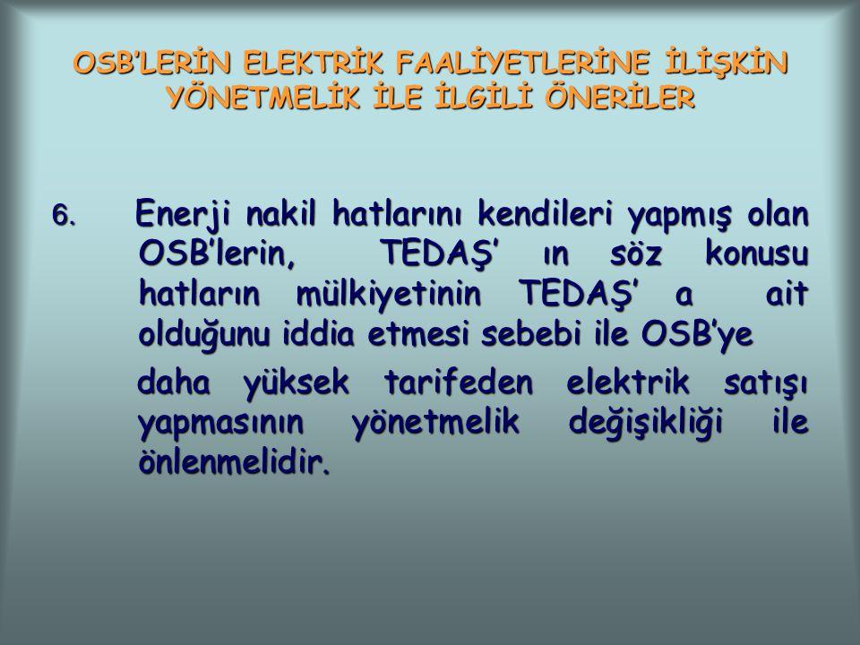 OSB'LERİN ELEKTRİK FAALİYETLERİNE İLİŞKİN YÖNETMELİK İLE İLGİLİ ÖNERİLER 6. Enerji nakil hatlarını kendileri yapmış olan OSB'lerin, TEDAŞ' ın söz konu