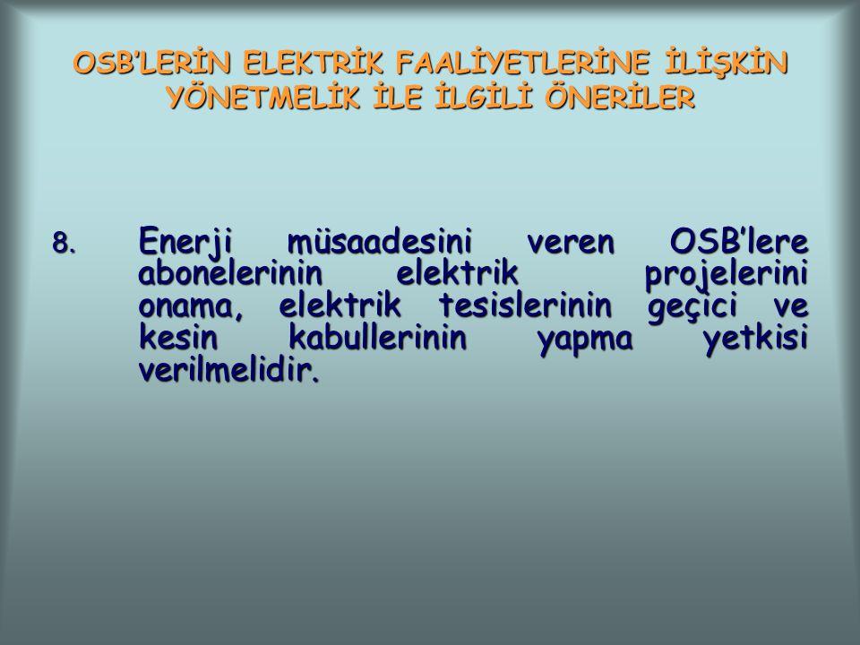 OSB'LERİN ELEKTRİK FAALİYETLERİNE İLİŞKİN YÖNETMELİK İLE İLGİLİ ÖNERİLER 8. Enerji müsaadesini veren OSB'lere abonelerinin elektrik projelerini onama,
