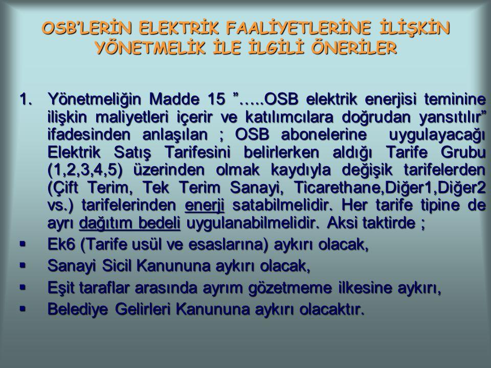 """OSB'LERİN ELEKTRİK FAALİYETLERİNE İLİŞKİN YÖNETMELİK İLE İLGİLİ ÖNERİLER 1. Yönetmeliğin Madde 15 """"…..OSB elektrik enerjisi teminine ilişkin maliyetle"""