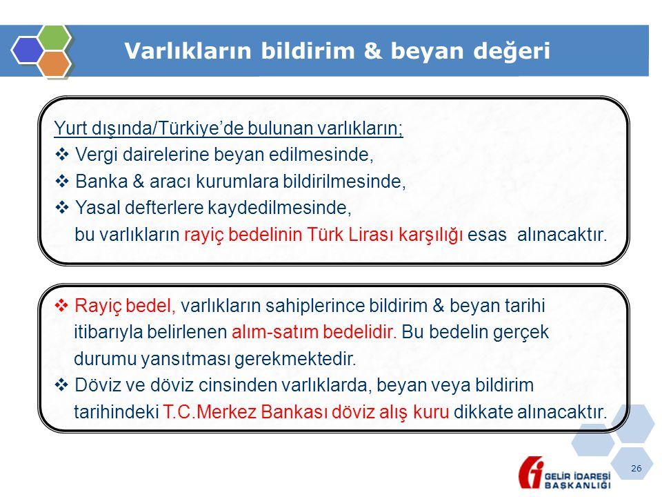 26 Varlıkların bildirim & beyan değeri Yurt dışında/Türkiye'de bulunan varlıkların;  Vergi dairelerine beyan edilmesinde,  Banka & aracı kurumlara bildirilmesinde,  Yasal defterlere kaydedilmesinde, bu varlıkların rayiç bedelinin Türk Lirası karşılığı esas alınacaktır.