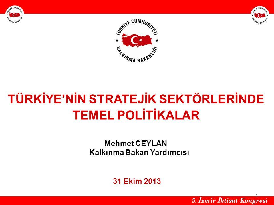 TÜRKİYE'NİN STRATEJİK SEKTÖRLERİNDE TEMEL POLİTİKALAR Mehmet CEYLAN Kalkınma Bakan Yardımcısı 31 Ekim 2013 HH 1 5. İ zmir İ ktisat Kongresi
