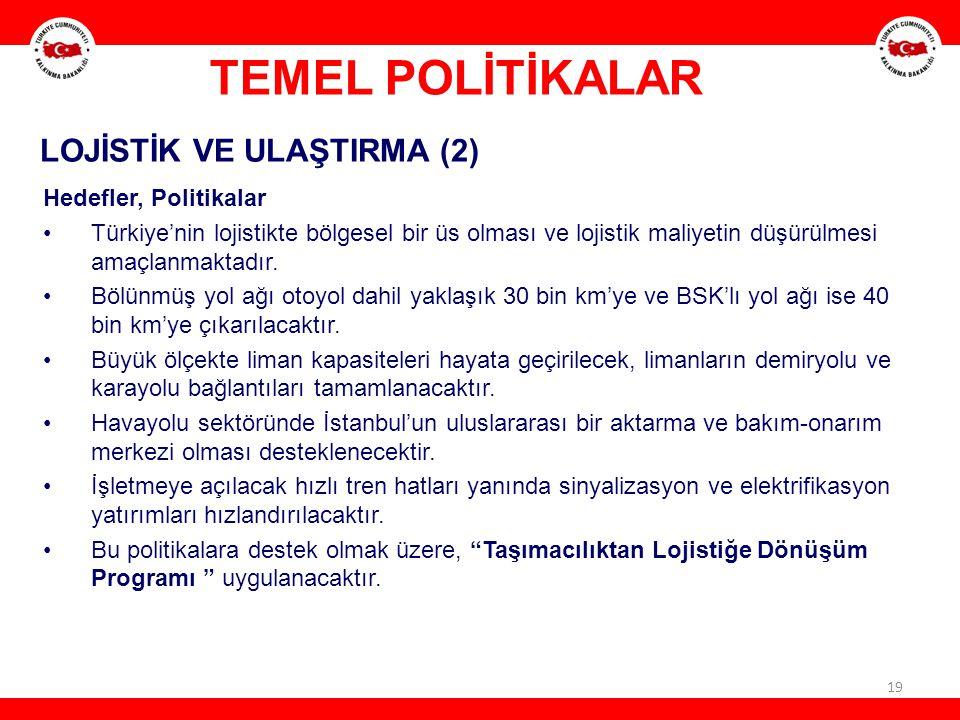 19 LOJİSTİK VE ULAŞTIRMA (2) Hedefler, Politikalar Türkiye'nin lojistikte bölgesel bir üs olması ve lojistik maliyetin düşürülmesi amaçlanmaktadır. Bö