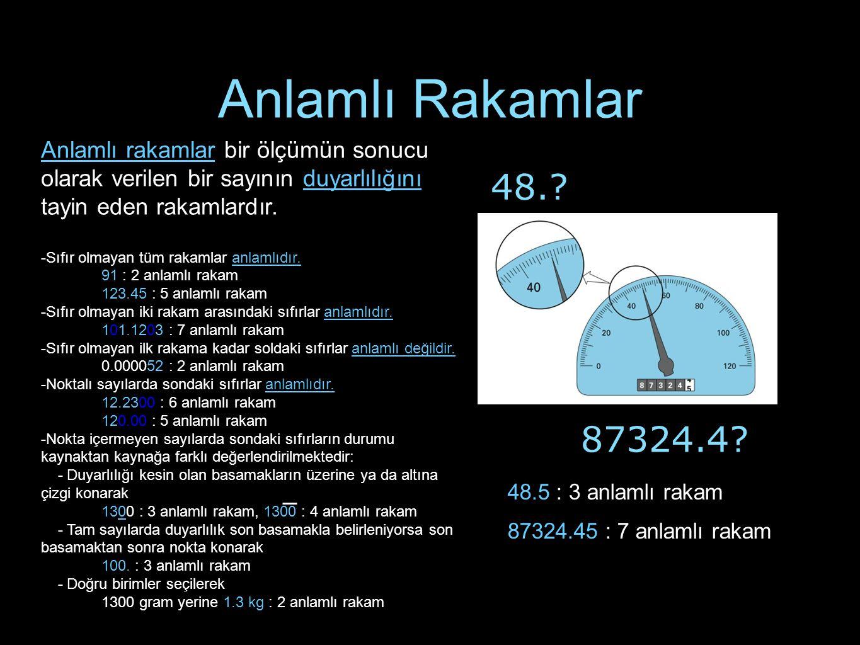 Anlamlı Rakamlar 87324.4? 48.? Anlamlı rakamlar bir ölçümün sonucu olarak verilen bir sayının duyarlılığını tayin eden rakamlardır. -Sıfır olmayan tüm