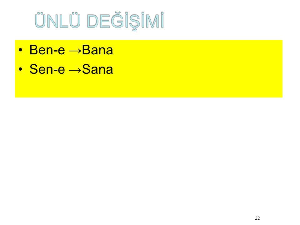 Ben-e →Bana Sen-e →Sana 22