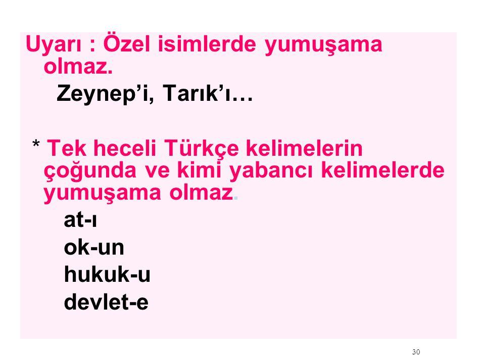 Uyarı : Özel isimlerde yumuşama olmaz. Zeynep'i, Tarık'ı… * Tek heceli Türkçe kelimelerin çoğunda ve kimi yabancı kelimelerde yumuşama olmaz. at-ı ok-