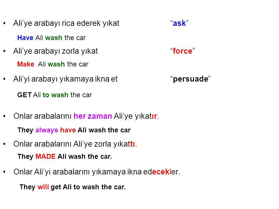 Ali'ye arabayı rica ederek yıkat ask Ali'ye arabayı zorla yıkat force Ali'yi arabayı yıkamaya ikna et persuade Onlar arabalarını her zaman Ali'ye yıkatır.