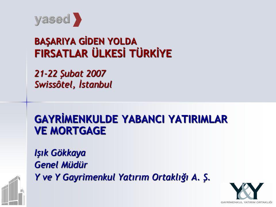 BAŞARIYA GİDEN YOLDA FIRSATLAR ÜLKESİ TÜRKİYE 21-22 Şubat 2007 Swissôtel, İstanbul GAYRİMENKULDE YABANCI YATIRIMLAR VE MORTGAGE Işık Gökkaya Genel Müdür Y ve Y Gayrimenkul Yatırım Ortaklığı A.