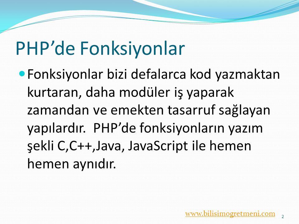 www.bilisimogretmeni.com PHP'de Fonksiyonlar Fonksiyonlar bizi defalarca kod yazmaktan kurtaran, daha modüler iş yaparak zamandan ve emekten tasarruf sağlayan yapılardır.