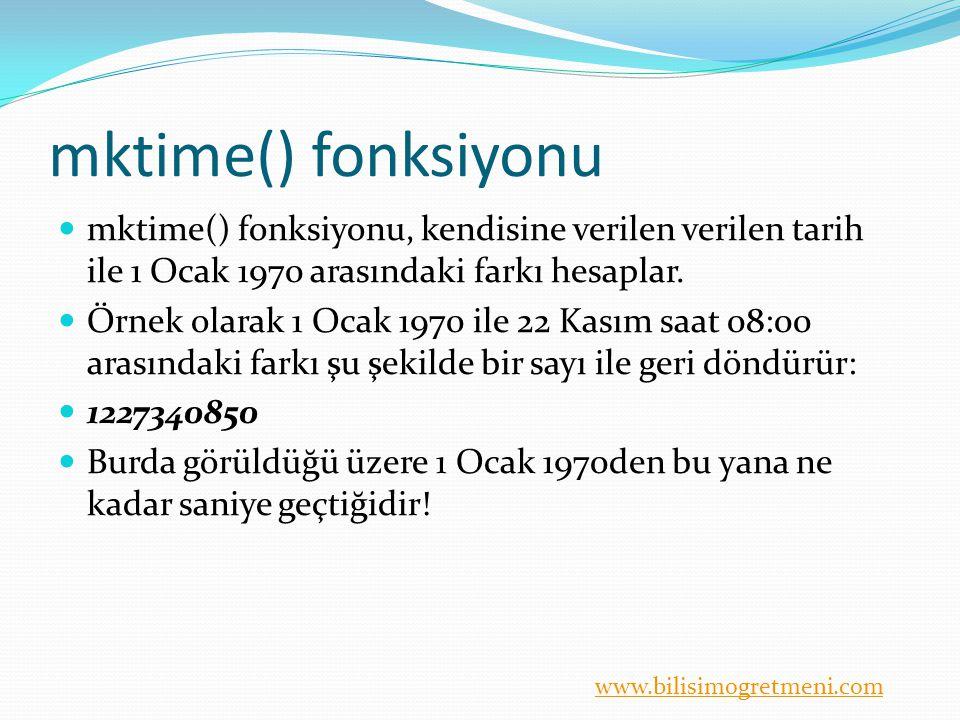 www.bilisimogretmeni.com mktime() fonksiyonu mktime() fonksiyonu, kendisine verilen verilen tarih ile 1 Ocak 1970 arasındaki farkı hesaplar.