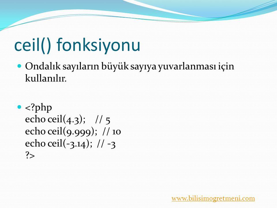 www.bilisimogretmeni.com ceil() fonksiyonu Ondalık sayıların büyük sayıya yuvarlanması için kullanılır.