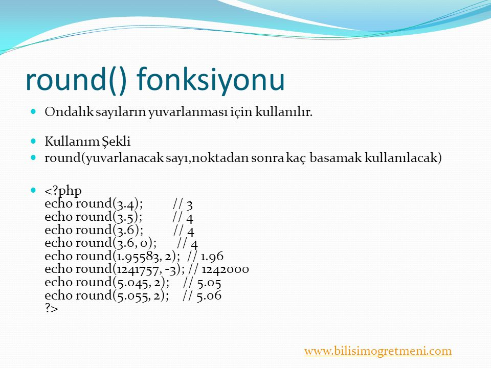 www.bilisimogretmeni.com round() fonksiyonu Ondalık sayıların yuvarlanması için kullanılır. Kullanım Şekli round(yuvarlanacak sayı,noktadan sonra kaç