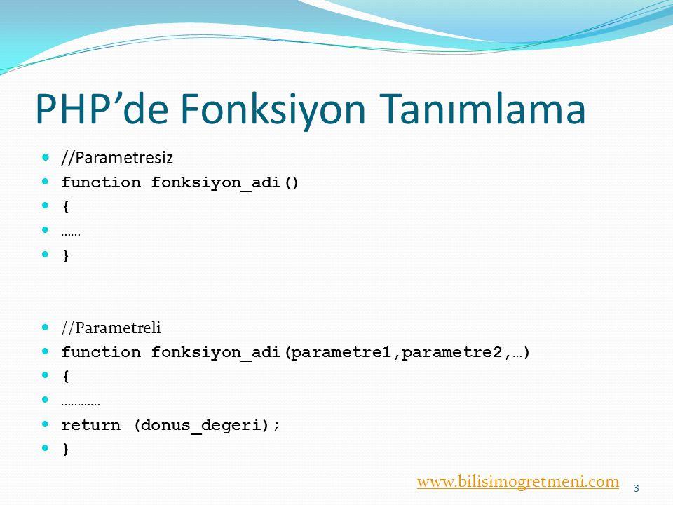 www.bilisimogretmeni.com PHP'de Fonksiyon Tanımlama //Parametresiz function fonksiyon_adi() { …… } //Parametreli function fonksiyon_adi(parametre1,parametre2,…) { ………… return (donus_degeri); } 3