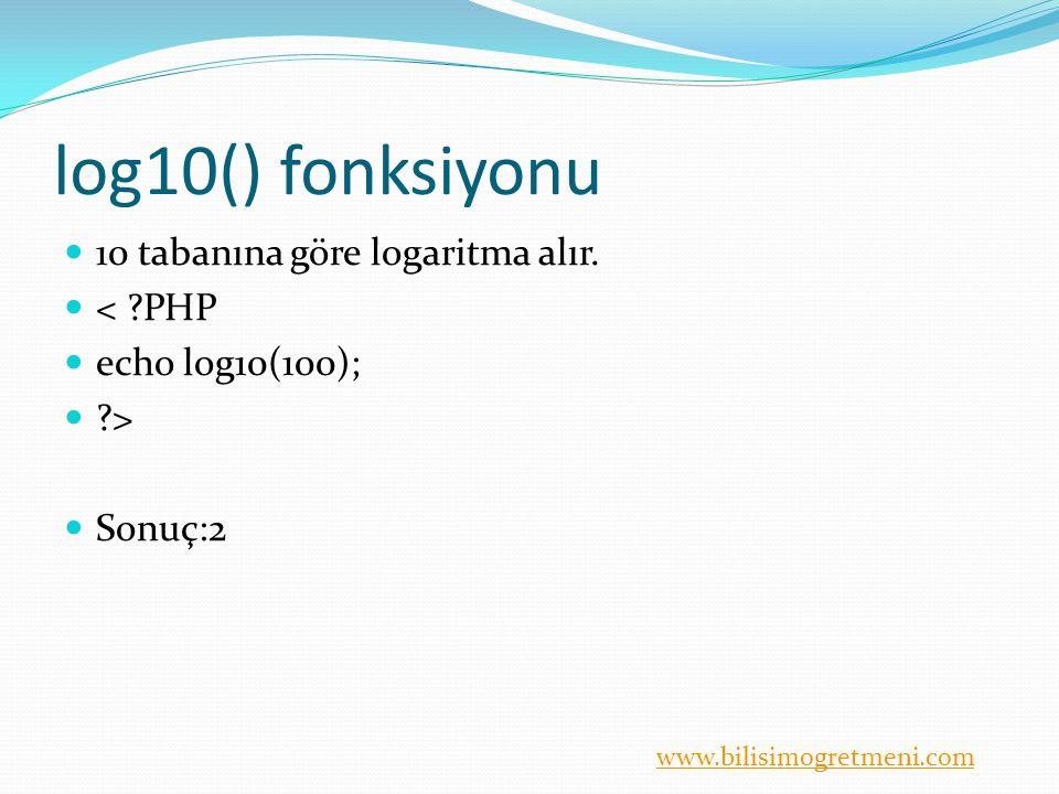 www.bilisimogretmeni.com log10() fonksiyonu 10 tabanına göre logaritma alır. < ?PHP echo log10(100); ?> Sonuç:2