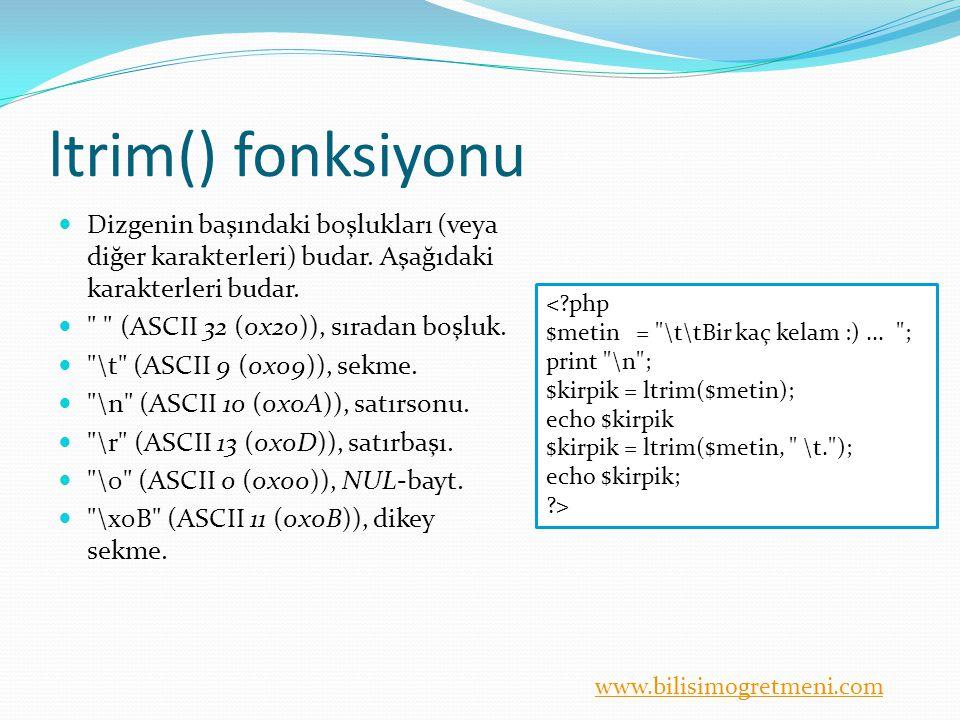 www.bilisimogretmeni.com ltrim() fonksiyonu Dizgenin başındaki boşlukları (veya diğer karakterleri) budar. Aşağıdaki karakterleri budar.