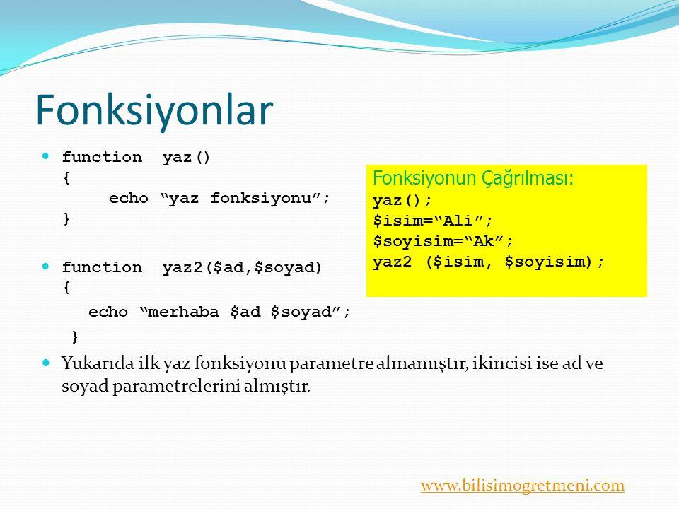 www.bilisimogretmeni.com Fonksiyonlar function yaz() { echo yaz fonksiyonu ; } function yaz2($ad,$soyad) { echo merhaba $ad $soyad ; } Yukarıda ilk yaz fonksiyonu parametre almamıştır, ikincisi ise ad ve soyad parametrelerini almıştır.