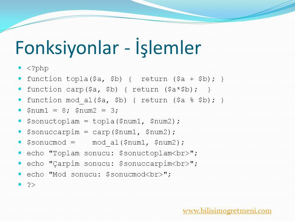 www.bilisimogretmeni.com Fonksiyonlar - İşlemler <?php function topla($a, $b) { return ($a + $b); } function carp($a, $b) { return ($a*$b); } function mod_al($a, $b) { return ($a % $b); } $num1 = 8; $num2 = 3; $sonuctoplam = topla($num1, $num2); $sonuccarpim = carp($num1, $num2); $sonucmod = mod_al($num1, $num2); echo Toplam sonucu: $sonuctoplam ; echo Çarpim sonucu: $sonuccarpim ; echo Mod sonucu: $sonucmod ; ?>
