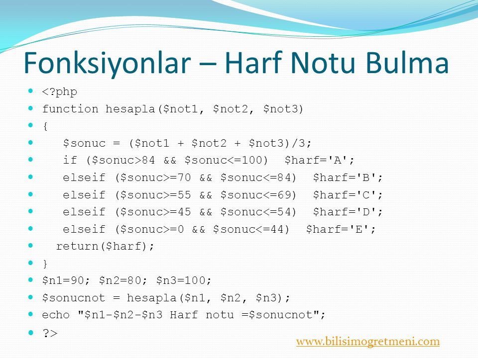 www.bilisimogretmeni.com Fonksiyonlar – Harf Notu Bulma <?php function hesapla($not1, $not2, $not3) { $sonuc = ($not1 + $not2 + $not3)/3; if ($sonuc>84 && $sonuc<=100) $harf= A ; elseif ($sonuc>=70 && $sonuc<=84) $harf= B ; elseif ($sonuc>=55 && $sonuc<=69) $harf= C ; elseif ($sonuc>=45 && $sonuc<=54) $harf= D ; elseif ($sonuc>=0 && $sonuc<=44) $harf= E ; return($harf); } $n1=90; $n2=80; $n3=100; $sonucnot = hesapla($n1, $n2, $n3); echo $n1-$n2-$n3 Harf notu =$sonucnot ; ?>