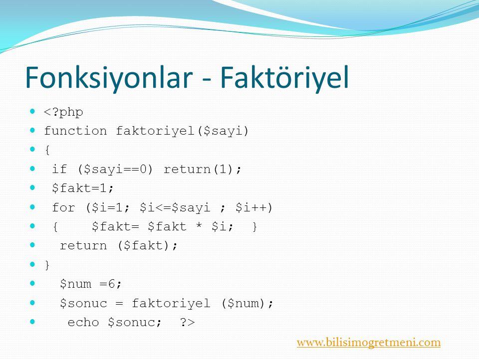 www.bilisimogretmeni.com Fonksiyonlar - Faktöriyel <?php function faktoriyel($sayi) { if ($sayi==0) return(1); $fakt=1; for ($i=1; $i<=$sayi ; $i++) { $fakt= $fakt * $i; } return ($fakt); } $num =6; $sonuc = faktoriyel ($num); echo $sonuc; ?>