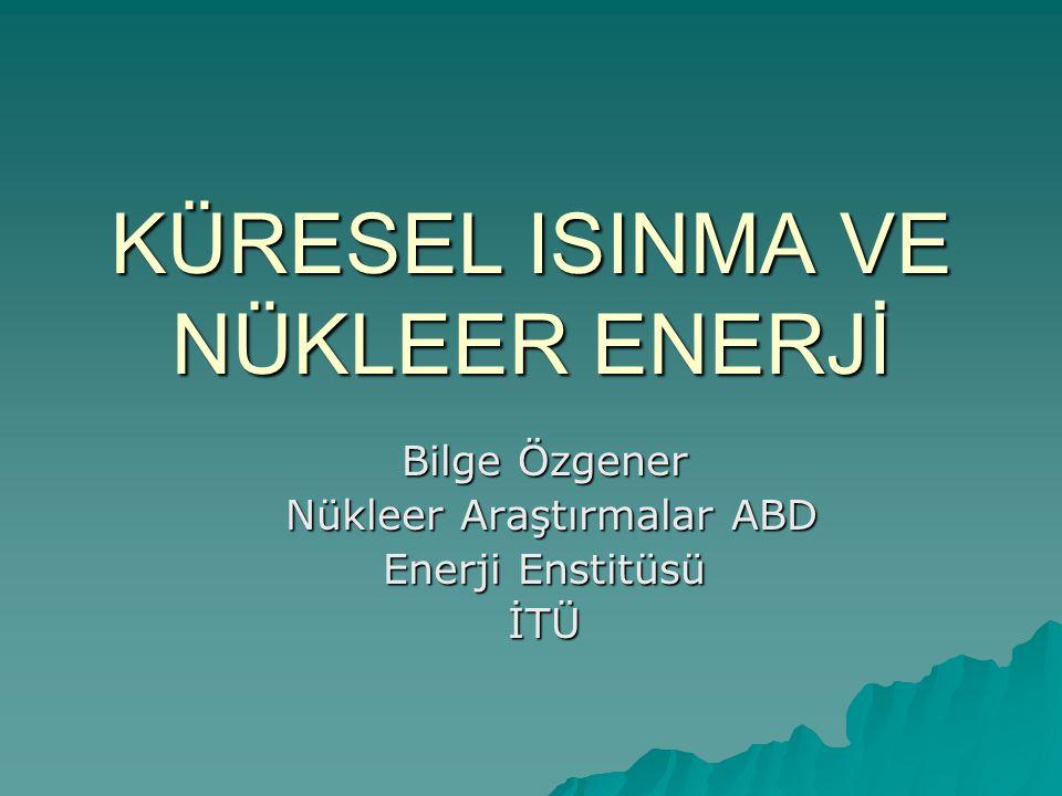 KÜRESEL ISINMA VE NÜKLEER ENERJİ Bilge Özgener Nükleer Araştırmalar ABD Nükleer Araştırmalar ABD Enerji Enstitüsü İTÜ