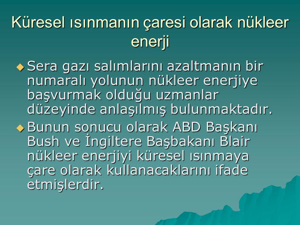 Küresel ısınmanın çaresi olarak nükleer enerji  Sera gazı salımlarını azaltmanın bir numaralı yolunun nükleer enerjiye başvurmak olduğu uzmanlar düze