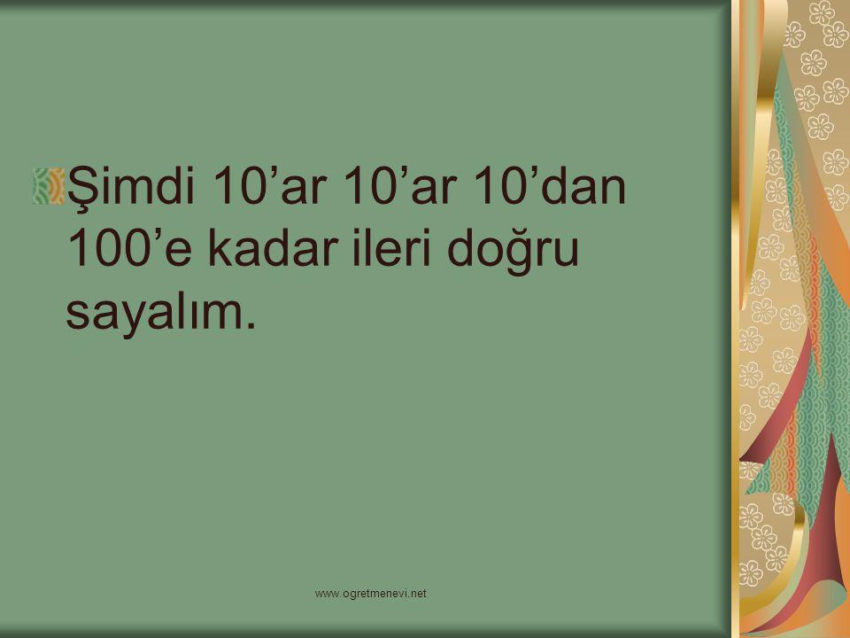 www.ogretmenevi.net Şimdi 10'ar 10'ar 10'dan 100'e kadar ileri doğru sayalım.
