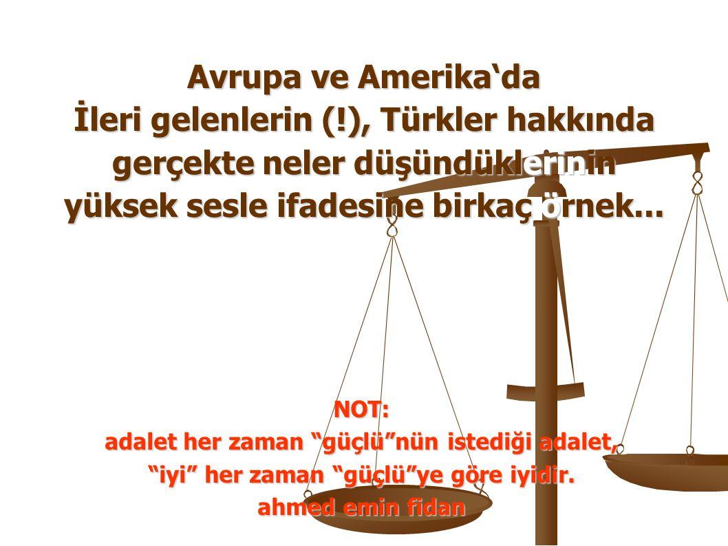 Avrupa ve Amerika'da İleri gelenlerin (!), Türkler hakkında gerçekte neler düşündüklerinin yüksek sesle ifadesine birkaç örnek... NOT: adalet her zama