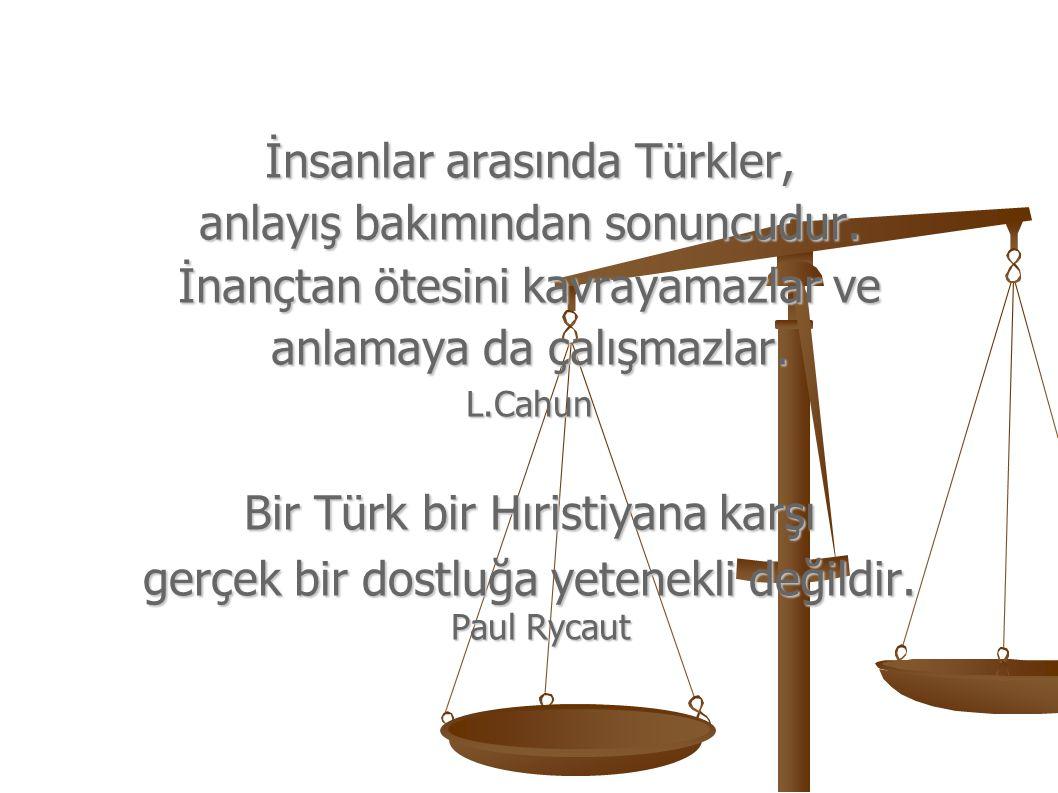 İnsanlar arasında Türkler, anlayış bakımından sonuncudur. İnançtan ötesini kavrayamazlar ve anlamaya da çalışmazlar. L.Cahun Bir Türk bir Hıristiyana