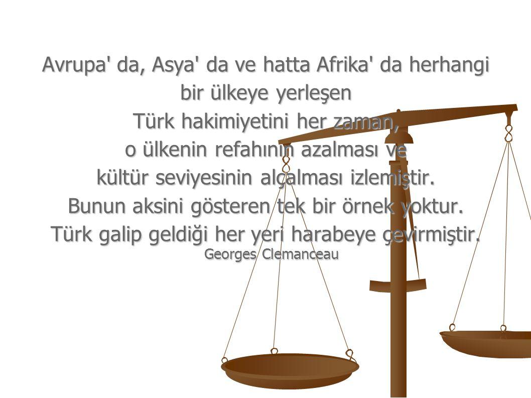 Avrupa' da, Asya' da ve hatta Afrika' da herhangi bir ülkeye yerleşen Türk hakimiyetini her zaman, o ülkenin refahının azalması ve kültür seviyesinin