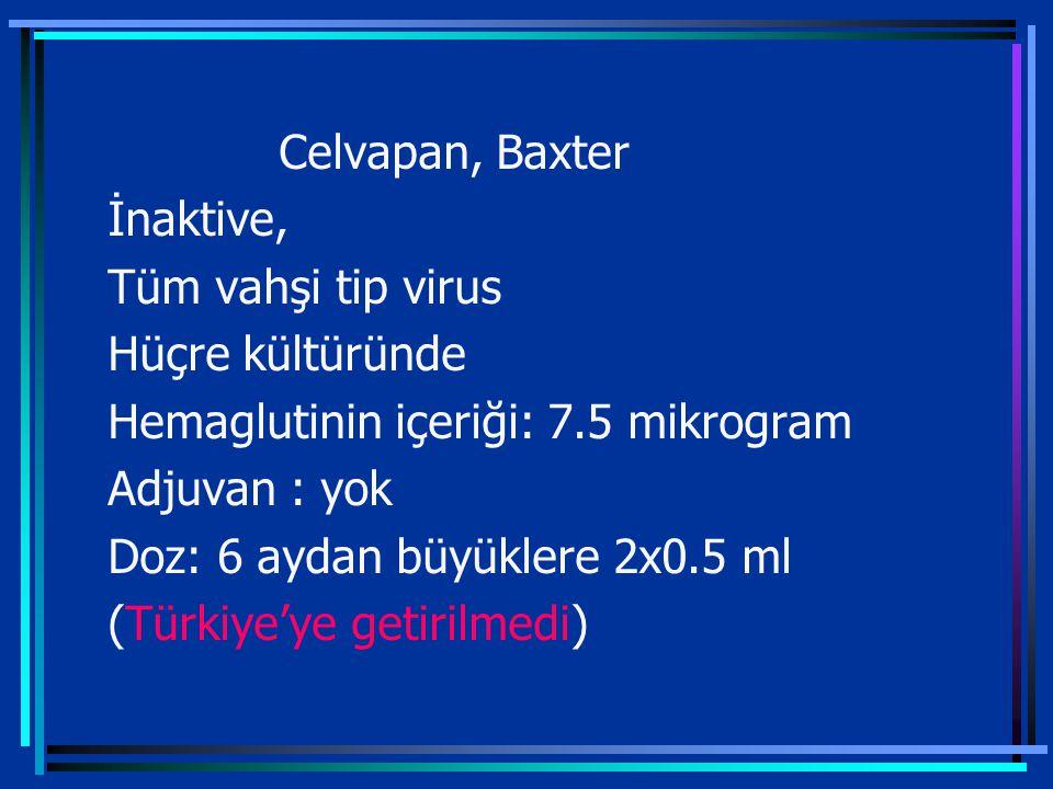 Celvapan, Baxter İnaktive, Tüm vahşi tip virus Hüçre kültüründe Hemaglutinin içeriği: 7.5 mikrogram Adjuvan : yok Doz: 6 aydan büyüklere 2x0.5 ml (Türkiye'ye getirilmedi)