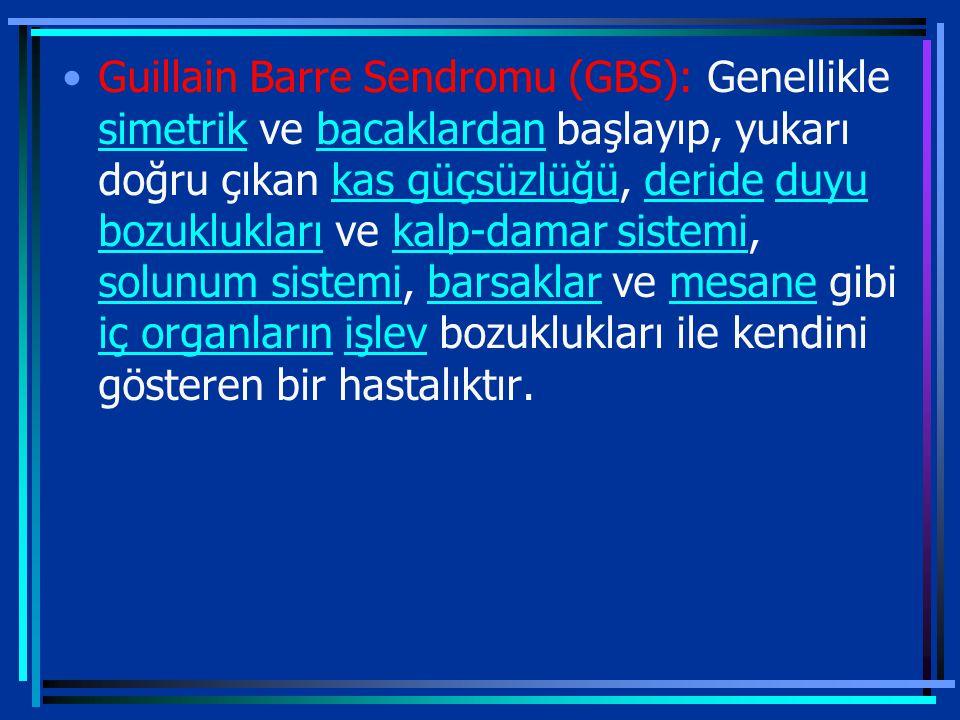 Guillain Barre Sendromu (GBS): Genellikle simetrik ve bacaklardan başlayıp, yukarı doğru çıkan kas güçsüzlüğü, deride duyu bozuklukları ve kalp-damar sistemi, solunum sistemi, barsaklar ve mesane gibi iç organların işlev bozuklukları ile kendini gösteren bir hastalıktır.
