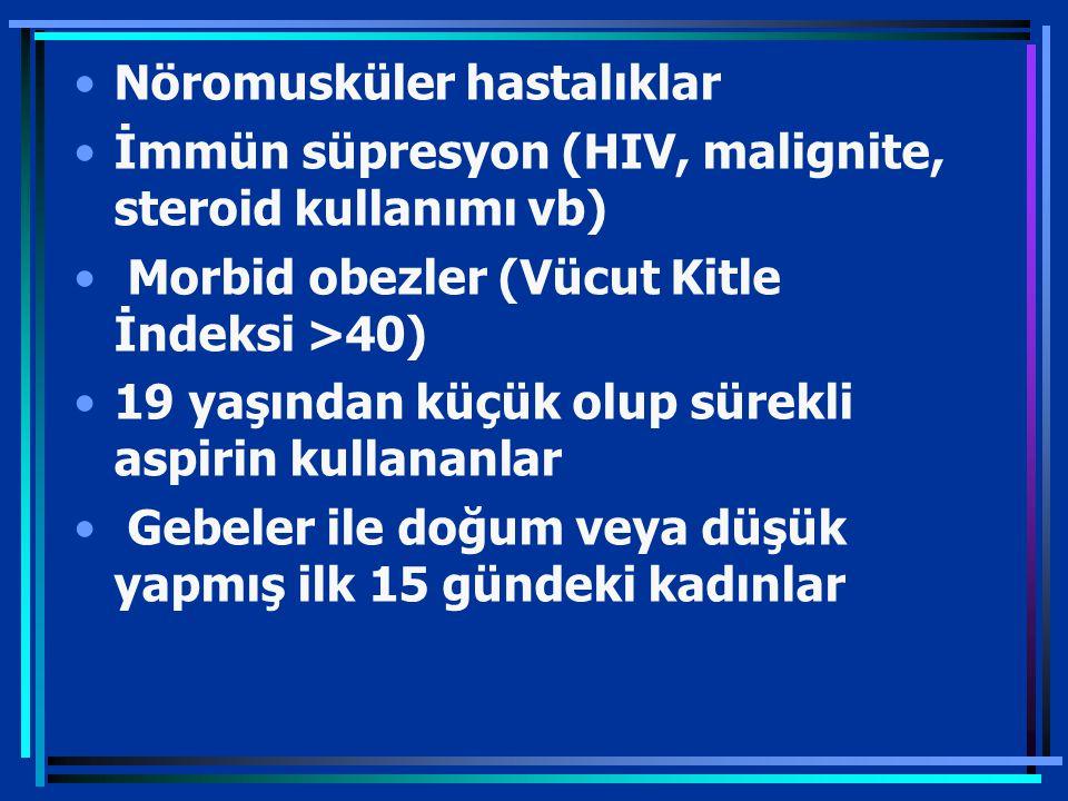Nöromusküler hastalıklar İmmün süpresyon (HIV, malignite, steroid kullanımı vb) Morbid obezler (Vücut Kitle İndeksi >40) 19 yaşından küçük olup sürekli aspirin kullananlar Gebeler ile doğum veya düşük yapmış ilk 15 gündeki kadınlar