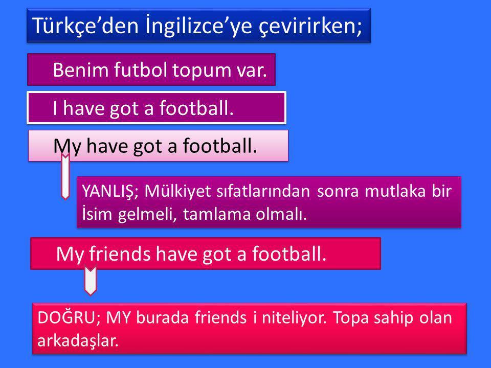 Türkçe'den İngilizce'ye çevirirken; Türkçe'den İngilizce'ye çevirirken; Benim futbol topum var. I have got a football. My have got a football. YANLIŞ;