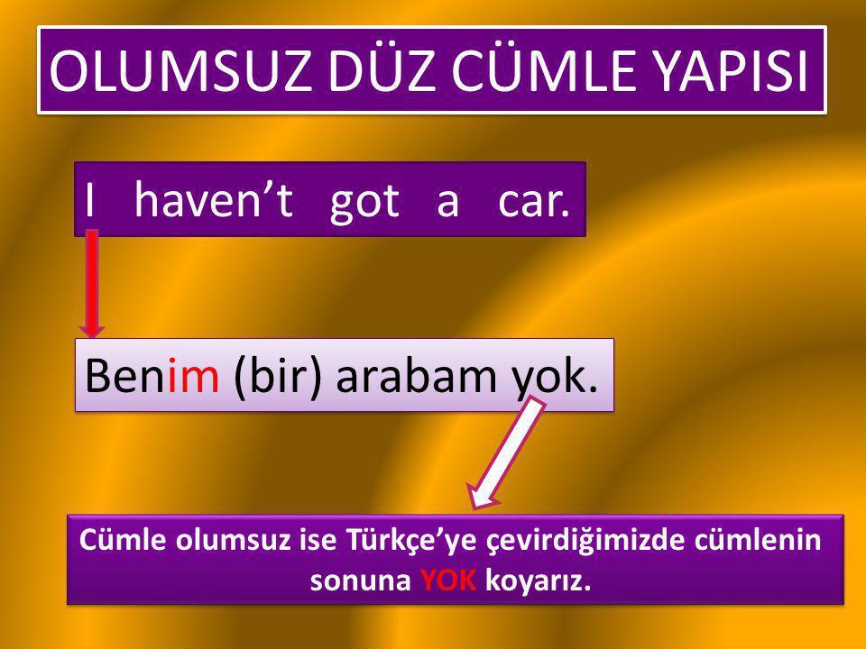 OLUMSUZ DÜZ CÜMLE YAPISI I haven't got a car. Benim (bir) arabam yok. Cümle olumsuz ise Türkçe'ye çevirdiğimizde cümlenin sonuna YOK koyarız. Cümle ol