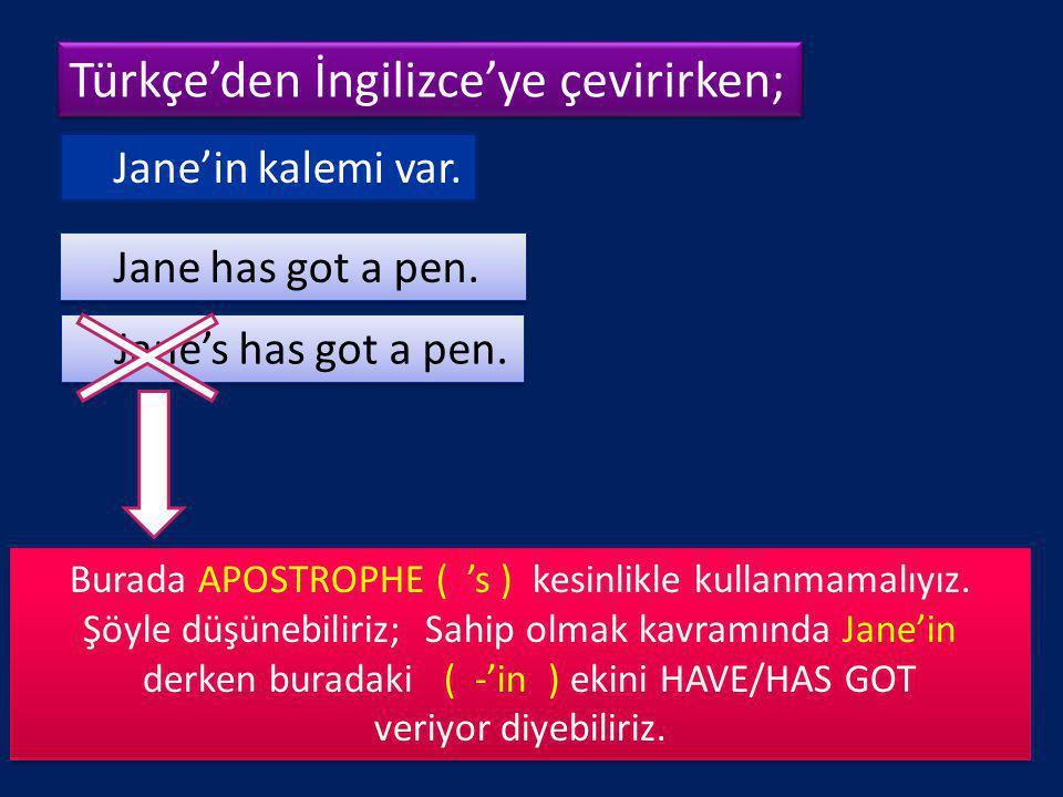 Türkçe'den İngilizce'ye çevirirken; Türkçe'den İngilizce'ye çevirirken; Jane'in kalemi var. Jane has got a pen. Jane's has got a pen. Burada APOSTROPH
