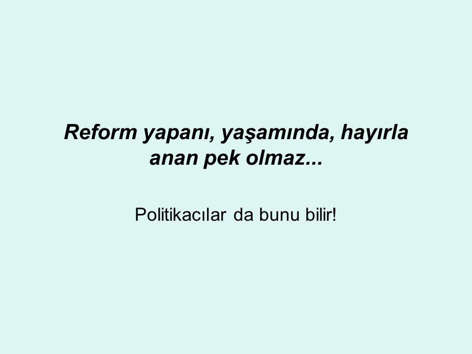Reform yapanı, yaşamında, hayırla anan pek olmaz... Politikacılar da bunu bilir!
