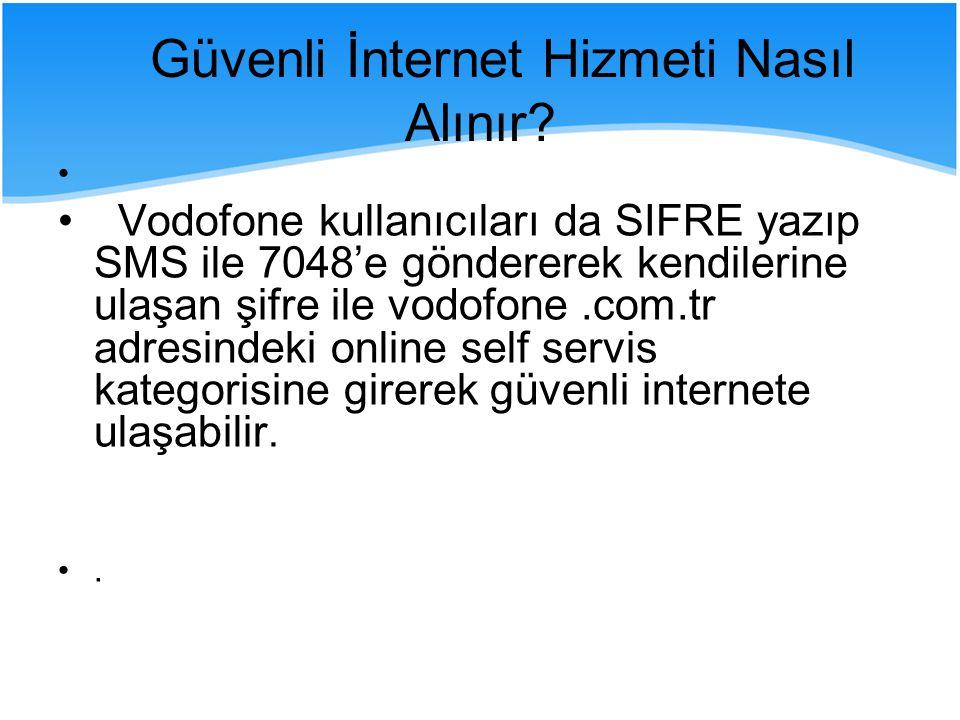 Vodofone kullanıcıları da SIFRE yazıp SMS ile 7048'e göndererek kendilerine ulaşan şifre ile vodofone.com.tr adresindeki online self servis kategorisine girerek güvenli internete ulaşabilir..
