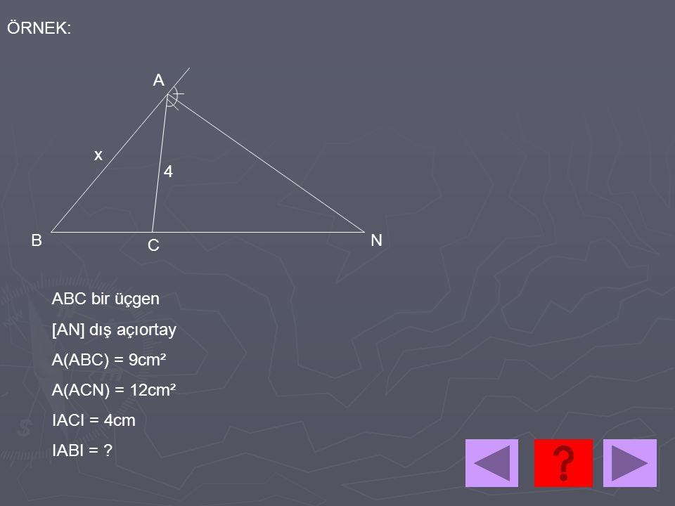 4 x A B C N ÖRNEK: ABC bir üçgen [AN] dış açıortay A(ABC) = 9cm² A(ACN) = 12cm² IACI = 4cm IABI = ?