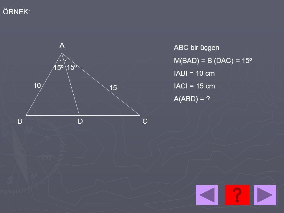 ÖRNEK: 15º A BCD 10 15 ABC bir üçgen M(BAD) = B (DAC) = 15º IABI = 10 cm IACI = 15 cm A(ABD) = ?