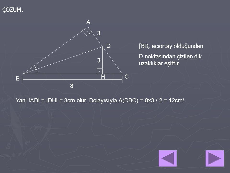ÇÖZÜM: A B C D 8 3 3 [BD, açıortay olduğundan D noktasından çizilen dik uzaklıklar eşittir. H Yani IADI = IDHI = 3cm olur. Dolayısıyla A(DBC) = 8x3 /