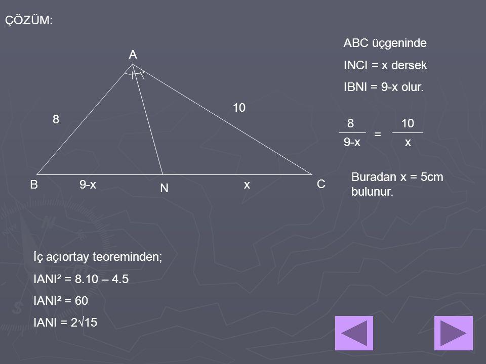 8 10 A B N C 9-x ÇÖZÜM: x ABC üçgeninde INCI = x dersek IBNI = 9-x olur. 810 9-x x = Buradan x = 5cm bulunur. İç açıortay teoreminden; IANI² = 8.10 –